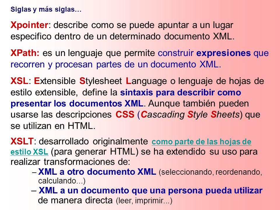 Siglas y más siglas… Xpointer: describe como se puede apuntar a un lugar especifico dentro de un determinado documento XML. XPath: es un lenguaje que