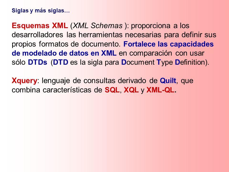 Siglas y más siglas… Esquemas XML (XML Schemas ): proporciona a los desarrolladores las herramientas necesarias para definir sus propios formatos de d