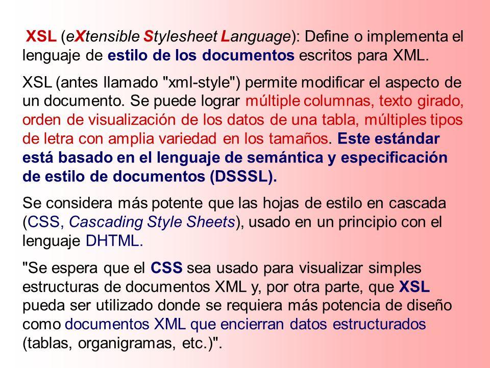 XSL (eXtensible Stylesheet Language): Define o implementa el lenguaje de estilo de los documentos escritos para XML. XSL (antes llamado
