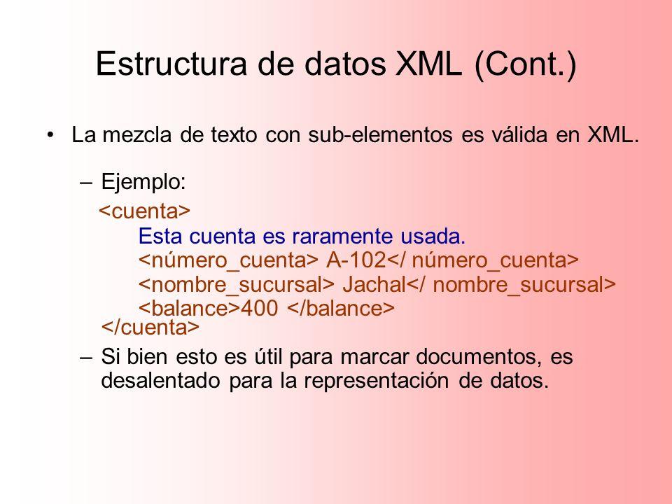 Estructura de datos XML (Cont.) La mezcla de texto con sub-elementos es válida en XML. –Ejemplo: Esta cuenta es raramente usada. A-102 Jachal 400 –Si