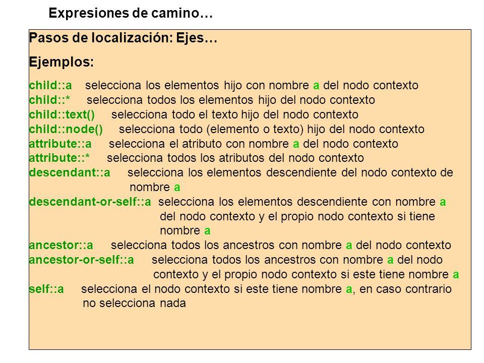 Pasos de localización: Ejes… Ejemplos: child::a selecciona los elementos hijo con nombre a del nodo contexto child::* selecciona todos los elementos h