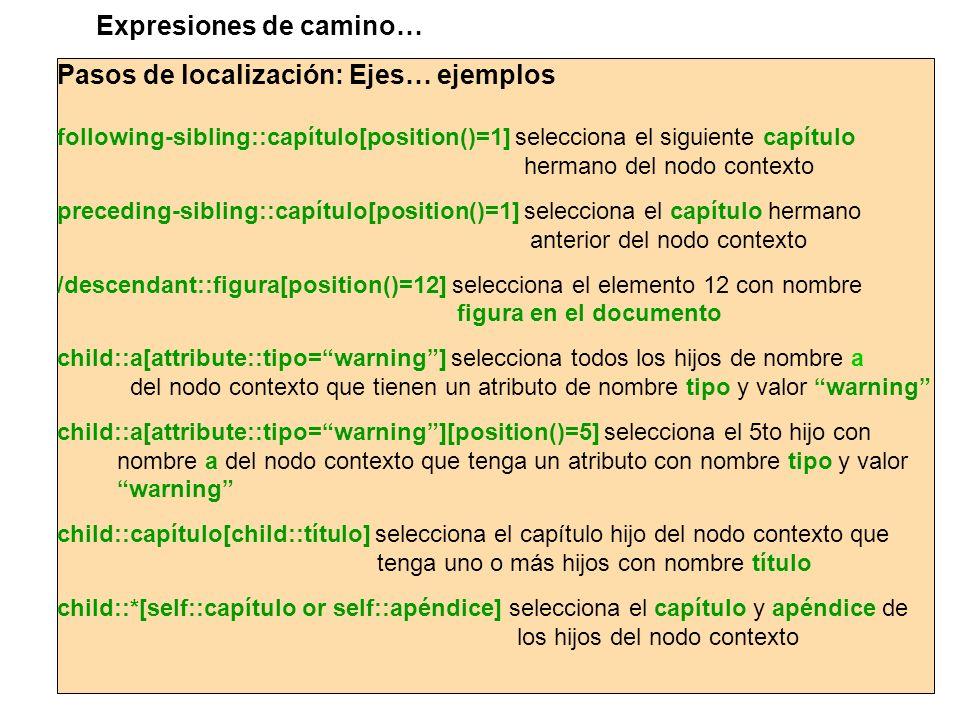 Pasos de localización: Ejes… ejemplos following-sibling::capítulo[position()=1] selecciona el siguiente capítulo hermano del nodo contexto preceding-s