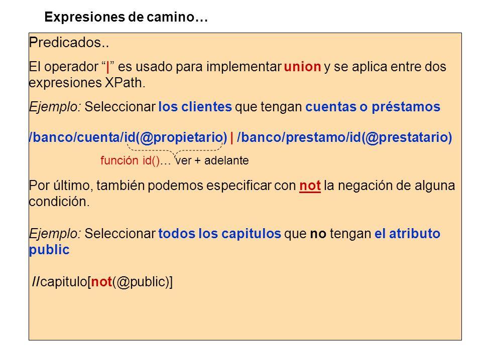 Predicados.. El operador | es usado para implementar union y se aplica entre dos expresiones XPath. Ejemplo: Seleccionar los clientes que tengan cuent