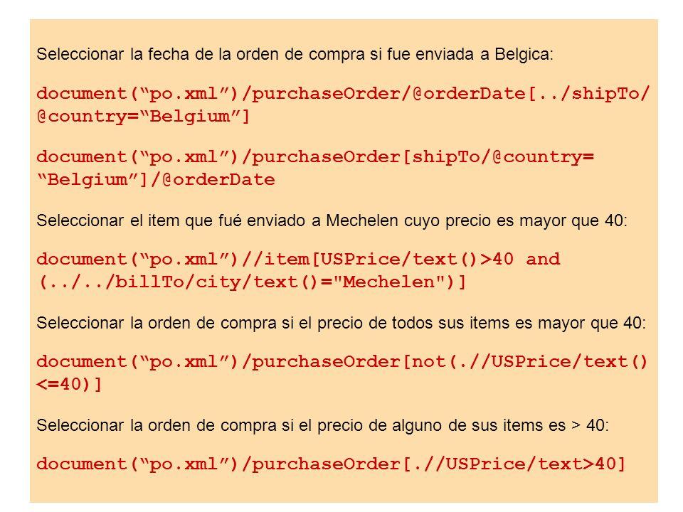 Seleccionar la fecha de la orden de compra si fue enviada a Belgica: document(po.xml)/purchaseOrder/@orderDate[../shipTo/ @country=Belgium] document(p