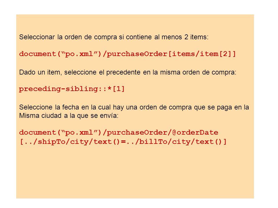 Seleccionar la orden de compra si contiene al menos 2 items: document(po.xml)/purchaseOrder[items/item[2]] Dado un item, seleccione el precedente en l