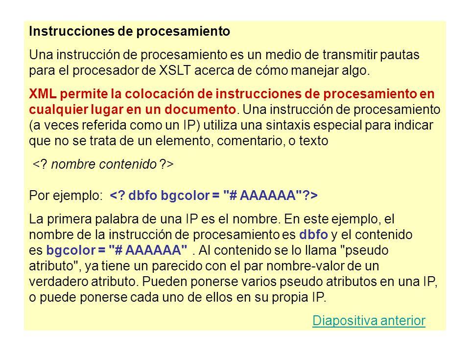 Instrucciones de procesamiento Una instrucción de procesamiento es un medio de transmitir pautas para el procesador de XSLT acerca de cómo manejar alg