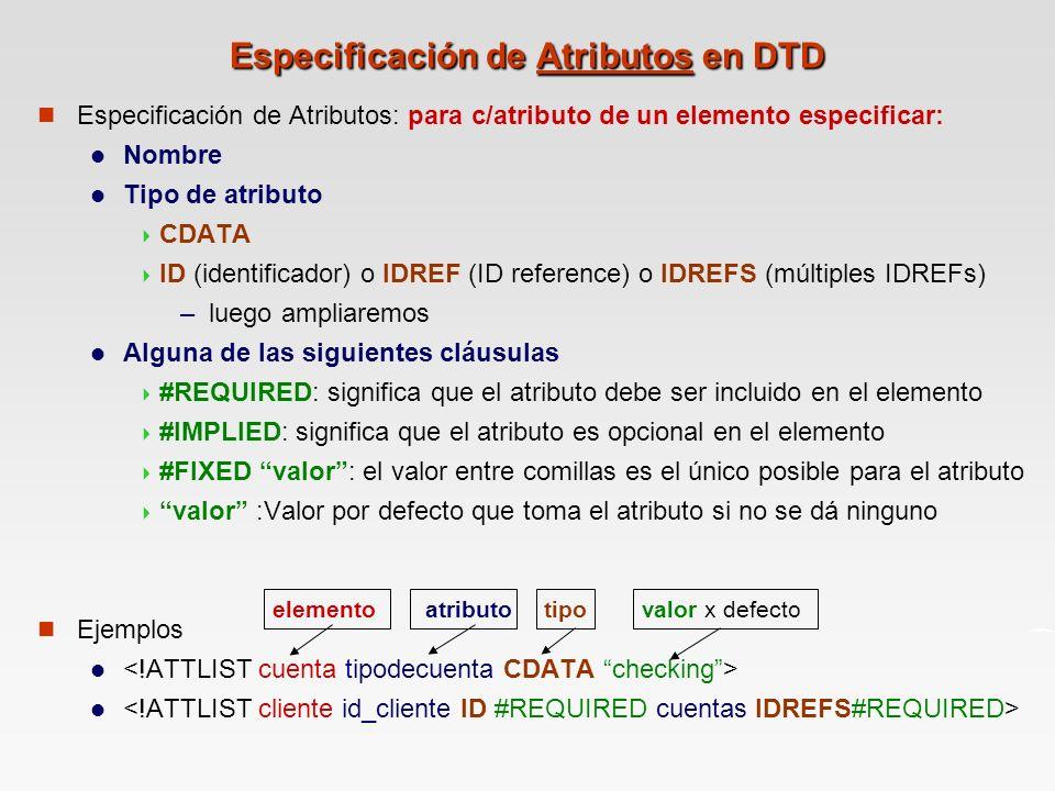 Especificación de Atributos en DTD Especificación de Atributos: para c/atributo de un elemento especificar: Nombre Tipo de atributo CDATA ID (identificador) o IDREF (ID reference) o IDREFS (múltiples IDREFs) – luego ampliaremos Alguna de las siguientes cláusulas #REQUIRED: significa que el atributo debe ser incluido en el elemento #IMPLIED: significa que el atributo es opcional en el elemento #FIXED valor: el valor entre comillas es el único posible para el atributo valor :Valor por defecto que toma el atributo si no se dá ninguno Ejemplos elemento valor x defecto tipo atributo