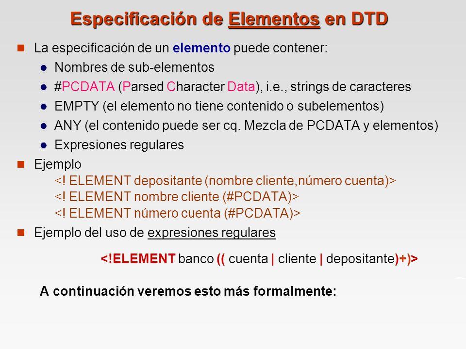 Especificación de Elementos en DTD La especificación de un elemento puede contener: Nombres de sub-elementos #PCDATA (Parsed Character Data), i.e., strings de caracteres EMPTY (el elemento no tiene contenido o subelementos) ANY (el contenido puede ser cq.