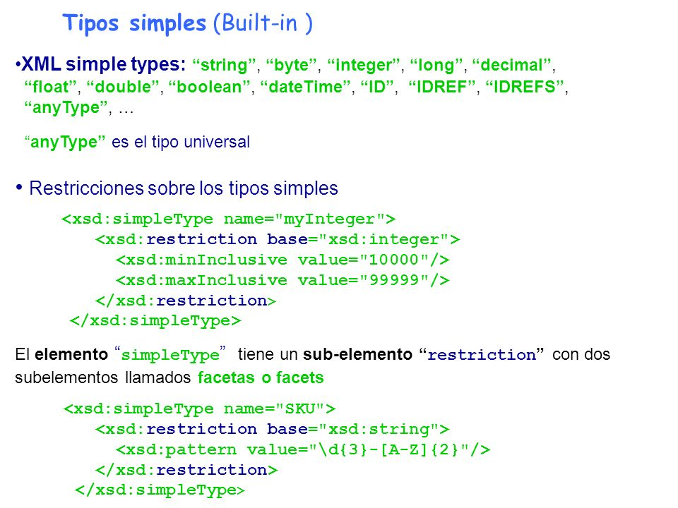 Tipos simples (Built-in ) XML simple types: string, byte, integer, long, decimal, float, double, boolean, dateTime, ID, IDREF, IDREFS, anyType, … anyT
