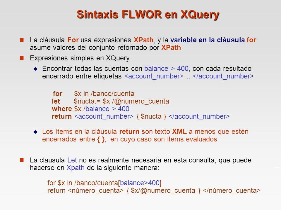 Sintaxis FLWOR en XQuery La cláusula For usa expresiones XPath, y la variable en la cláusula for asume valores del conjunto retornado por XPath Expresiones simples en XQuery Encontrar todas las cuentas con balance > 400, con cada resultado encerrado entre etiquetas..
