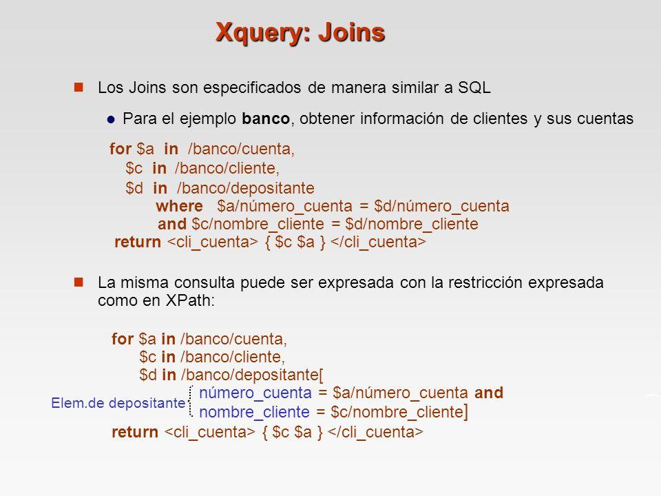 Xquery: Joins Los Joins son especificados de manera similar a SQL Para el ejemplo banco, obtener información de clientes y sus cuentas for $a in /banco/cuenta, $c in /banco/cliente, $d in /banco/depositante where $a/número_cuenta = $d/número_cuenta and $c/nombre_cliente = $d/nombre_cliente return { $c $a } La misma consulta puede ser expresada con la restricción expresada como en XPath: for $a in /banco/cuenta, $c in /banco/cliente, $d in /banco/depositante[ número_cuenta = $a/número_cuenta and nombre_cliente = $c/nombre_cliente ] return { $c $a } Elem.de depositante