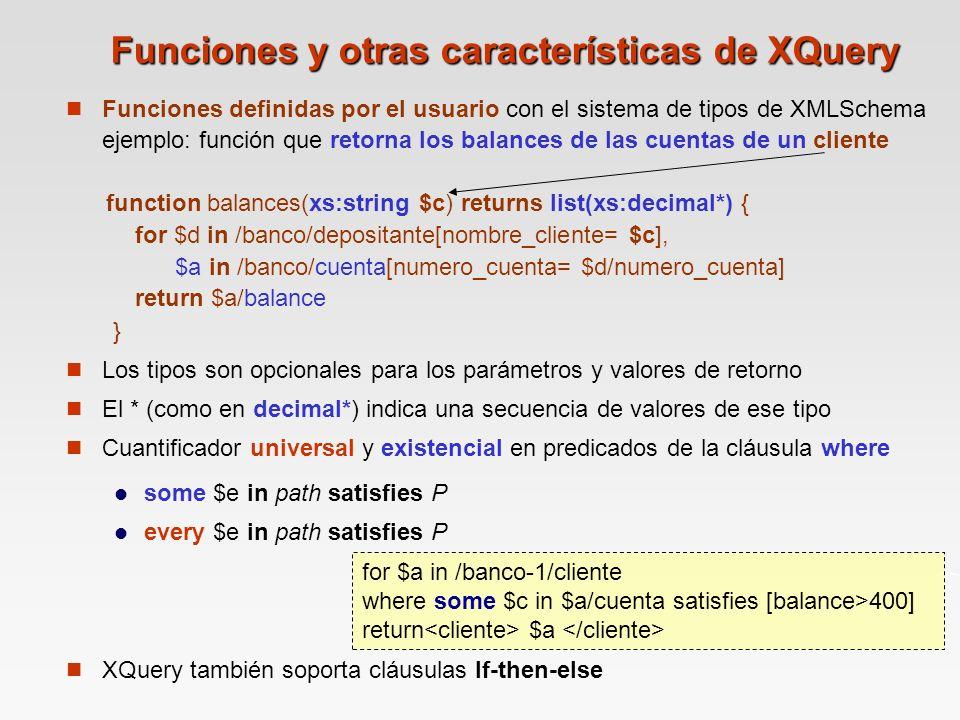 Funciones y otras características de XQuery Funciones definidas por el usuario con el sistema de tipos de XMLSchema ejemplo: función que retorna los balances de las cuentas de un cliente function balances(xs:string $c) returns list(xs:decimal*) { for $d in /banco/depositante[nombre_cliente= $c], $a in /banco/cuenta[numero_cuenta= $d/numero_cuenta] return $a/balance } Los tipos son opcionales para los parámetros y valores de retorno El * (como en decimal*) indica una secuencia de valores de ese tipo Cuantificador universal y existencial en predicados de la cláusula where some $e in path satisfies P every $e in path satisfies P XQuery también soporta cláusulas If-then-else for $a in /banco-1/cliente where some $c in $a/cuenta satisfies [balance>400] return $a