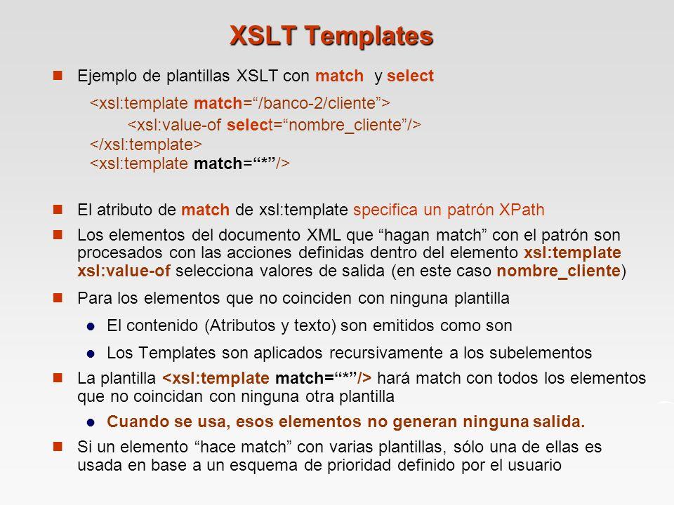 XSLT Templates Ejemplo de plantillas XSLT con match y select El atributo de match de xsl:template specifica un patrón XPath Los elementos del documento XML que hagan match con el patrón son procesados con las acciones definidas dentro del elemento xsl:template xsl:value-of selecciona valores de salida (en este caso nombre_cliente) Para los elementos que no coinciden con ninguna plantilla El contenido (Atributos y texto) son emitidos como son Los Templates son aplicados recursivamente a los subelementos La plantilla hará match con todos los elementos que no coincidan con ninguna otra plantilla Cuando se usa, esos elementos no generan ninguna salida.