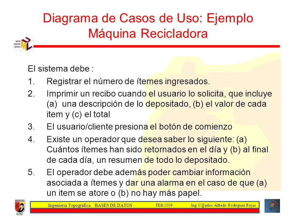 Ingeniería Topográfica BASES DE DATOS Ing. C@arlos Alfredo Rodríguez RojasFEB.2009 Diagrama de Casos de Uso: Ejemplo Máquina Recicladora El sistema de