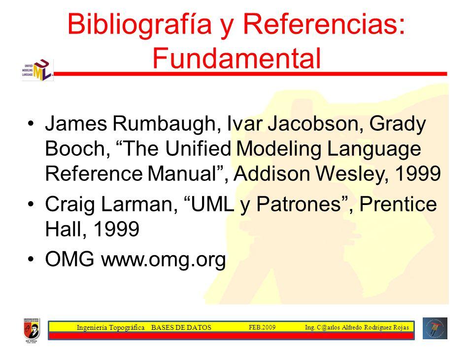 Ingeniería Topográfica BASES DE DATOS Ing. C@arlos Alfredo Rodríguez RojasFEB.2009 Bibliografía y Referencias: Fundamental James Rumbaugh, Ivar Jacobs