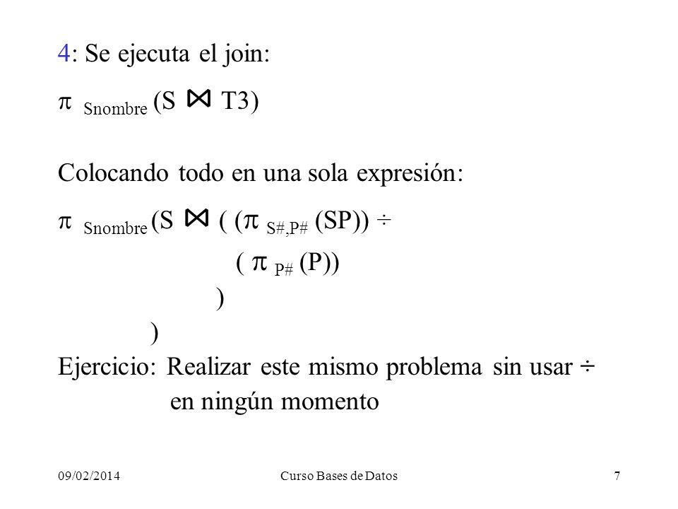 09/02/2014Curso Bases de Datos7 4: Se ejecuta el join: Snombre (S T3) Colocando todo en una sola expresión: Snombre (S ( ( S#,P# (SP)) ÷ ( P# (P)) ) Ejercicio: Realizar este mismo problema sin usar ÷ en ningún momento