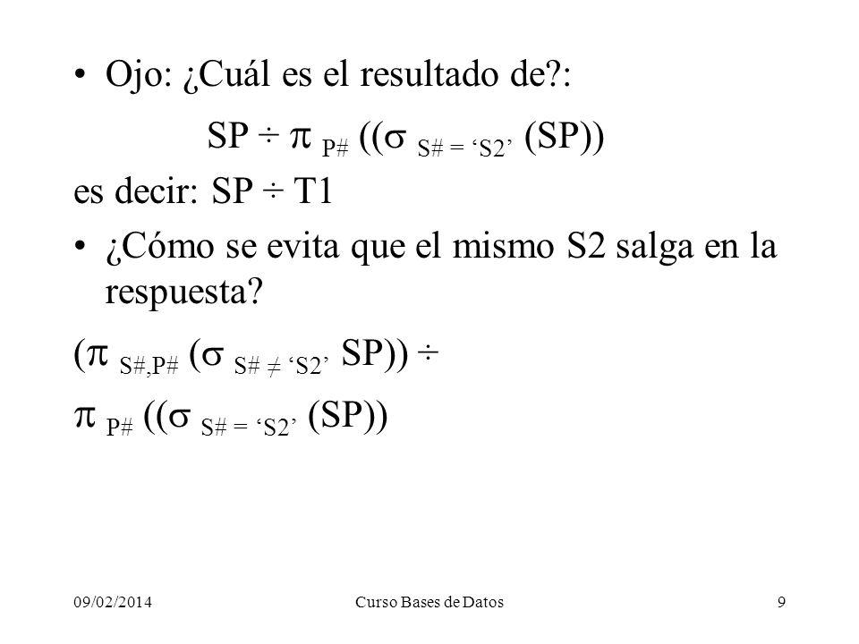 09/02/2014Curso Bases de Datos9 Ojo: ¿Cuál es el resultado de : SP ÷ P# ( S# = S2 (SP)) es decir: SP ÷ T1 ¿Cómo se evita que el mismo S2 salga en la respuesta.