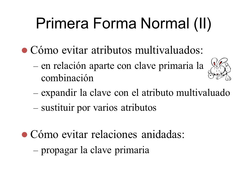 Primera Forma Normal (II) Cómo evitar atributos multivaluados: – en relación aparte con clave primaria la combinación – expandir la clave con el atrib