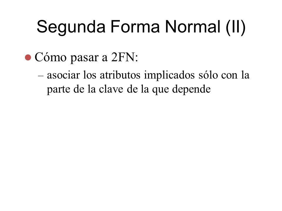 Segunda Forma Normal (II) Cómo pasar a 2FN: – asociar los atributos implicados sólo con la parte de la clave de la que depende