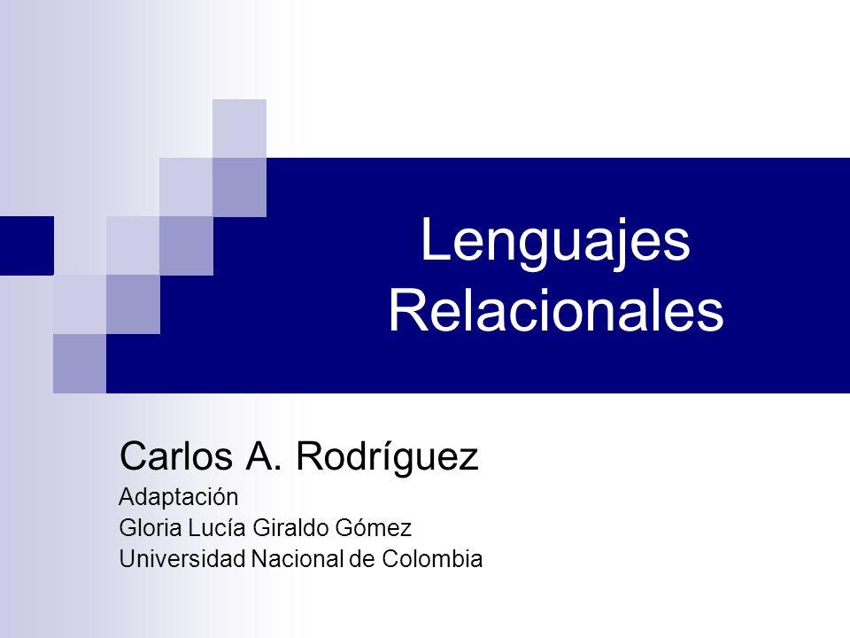 Lenguajes Relacionales Carlos A. Rodríguez Adaptación Gloria Lucía Giraldo Gómez Universidad Nacional de Colombia