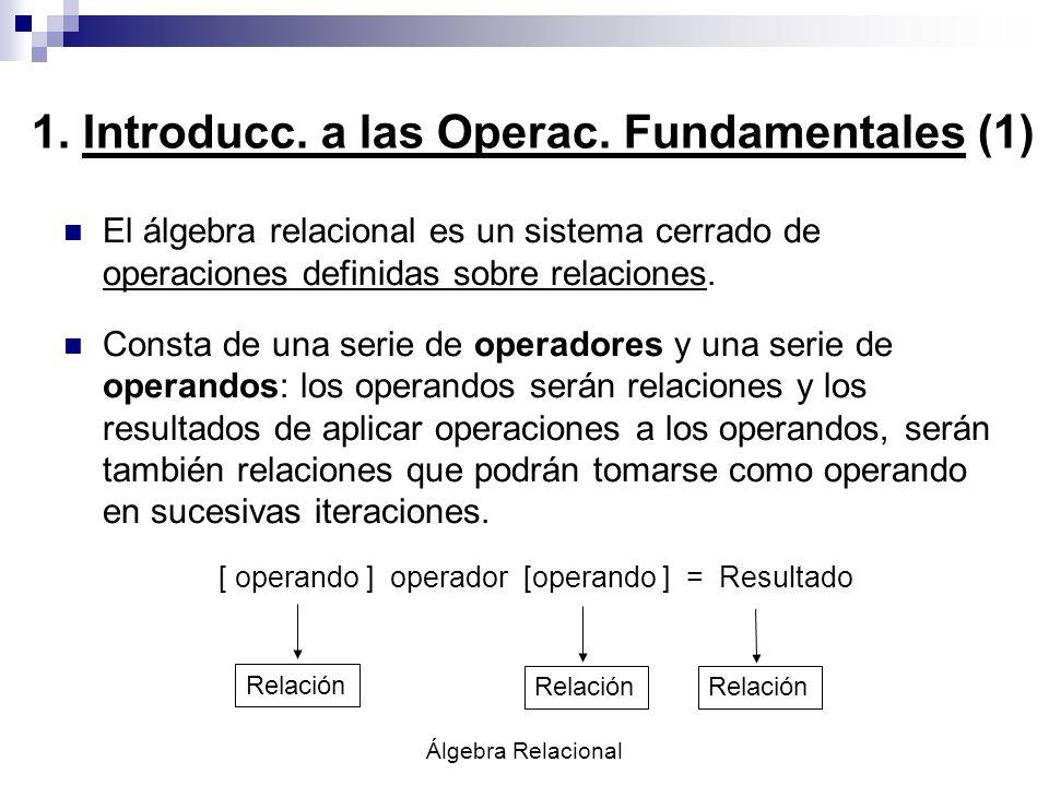 Álgebra Relacional 1. Introducc. a las Operac. Fundamentales (1) El álgebra relacional es un sistema cerrado de operaciones definidas sobre relaciones