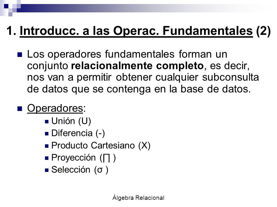 Álgebra Relacional 1. Introducc. a las Operac. Fundamentales (2) Los operadores fundamentales forman un conjunto relacionalmente completo, es decir, n