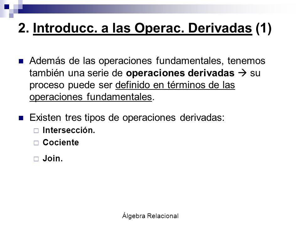 Álgebra Relacional 2. Introducc. a las Operac. Derivadas (1) Además de las operaciones fundamentales, tenemos también una serie de operaciones derivad