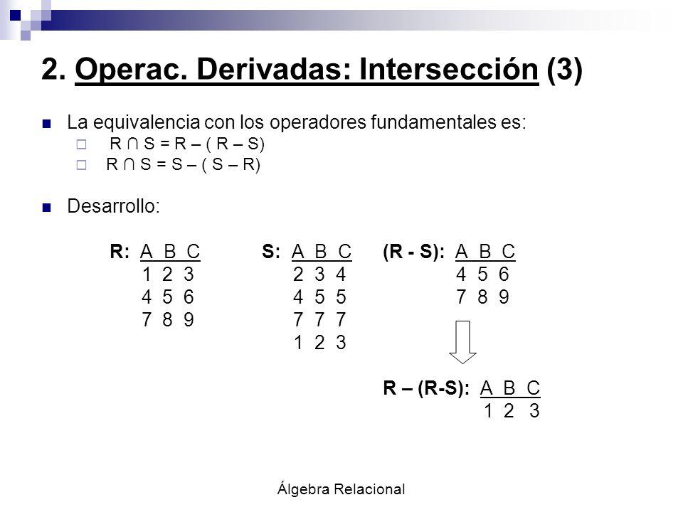 Álgebra Relacional 2. Operac. Derivadas: Intersección (3) La equivalencia con los operadores fundamentales es: R S = R – ( R – S) R S = S – ( S – R) D