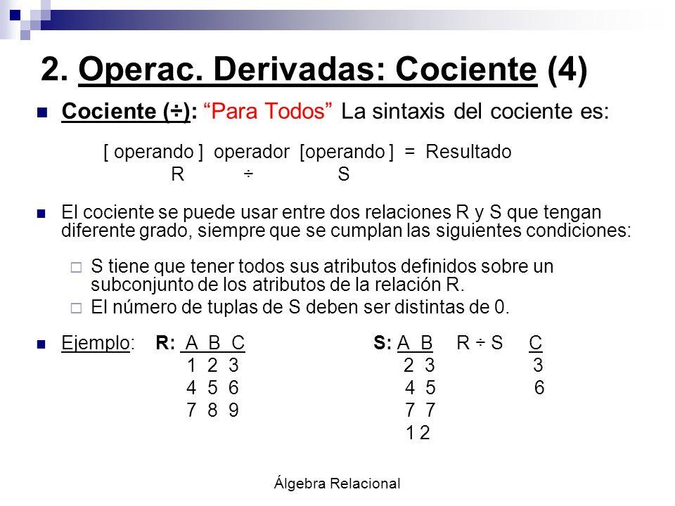 Álgebra Relacional 2. Operac. Derivadas: Cociente (4) Cociente (÷): Para Todos La sintaxis del cociente es: [ operando ] operador [operando ] = Result