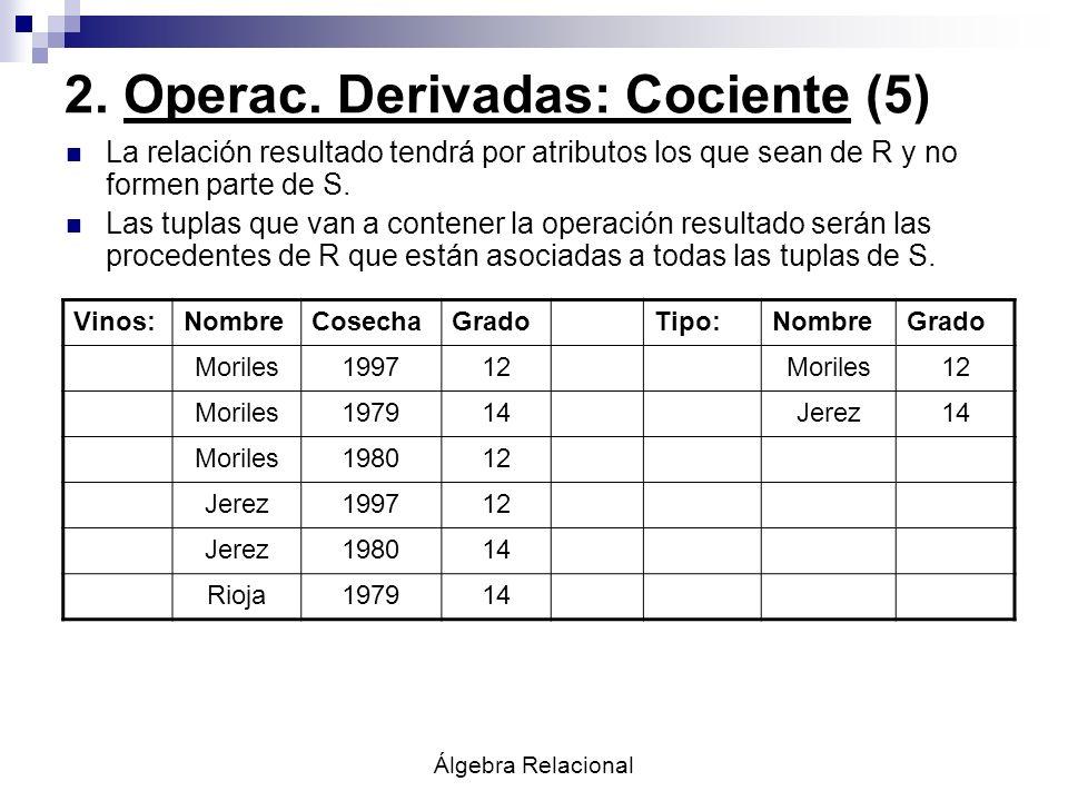 Álgebra Relacional 2. Operac. Derivadas: Cociente (5) La relación resultado tendrá por atributos los que sean de R y no formen parte de S. Las tuplas