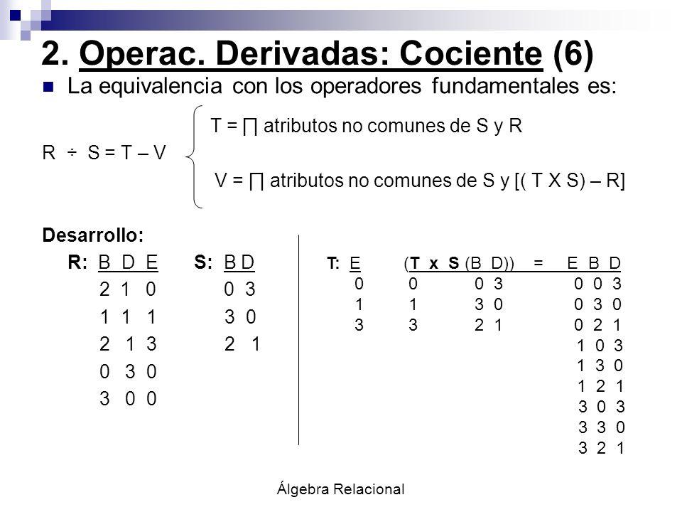 Álgebra Relacional 2. Operac. Derivadas: Cociente (6) La equivalencia con los operadores fundamentales es: T = atributos no comunes de S y R R ÷ S = T