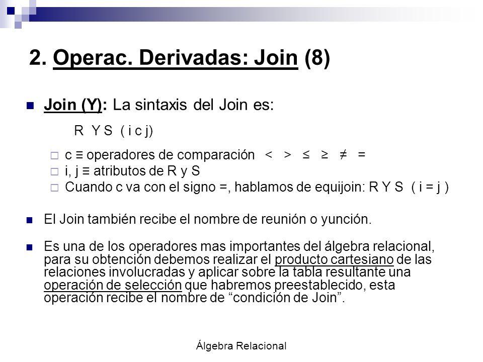 Álgebra Relacional 2. Operac. Derivadas: Join (8) Join (Y): La sintaxis del Join es: R Y S ( i c j) c operadores de comparación = i, j atributos de R