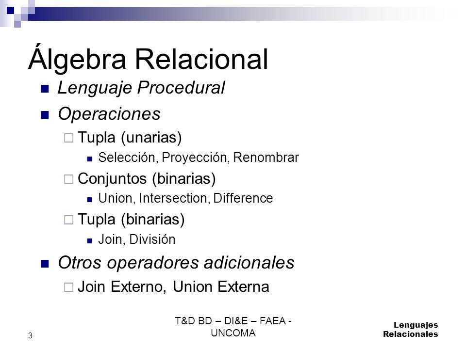 T&D BD – DI&E – FAEA - UNCOMA Lenguajes Relacionales 3 Álgebra Relacional Lenguaje Procedural Operaciones Tupla (unarias) Selección, Proyección, Renom