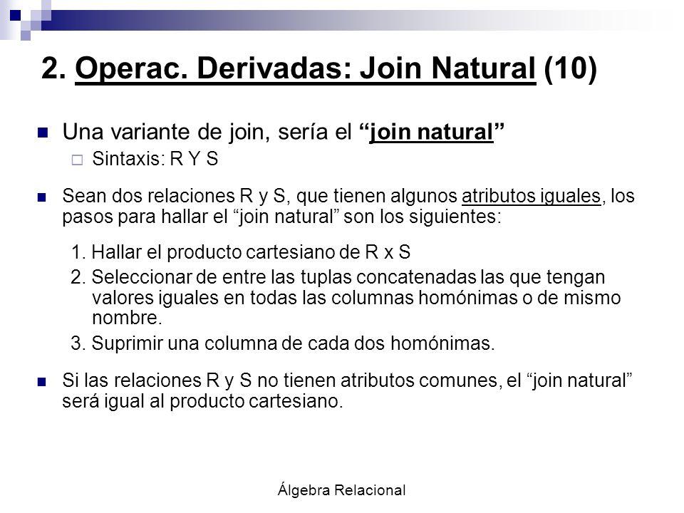 2. Operac. Derivadas: Join Natural (10) Una variante de join, sería el join natural Sintaxis: R Y S Sean dos relaciones R y S, que tienen algunos atri