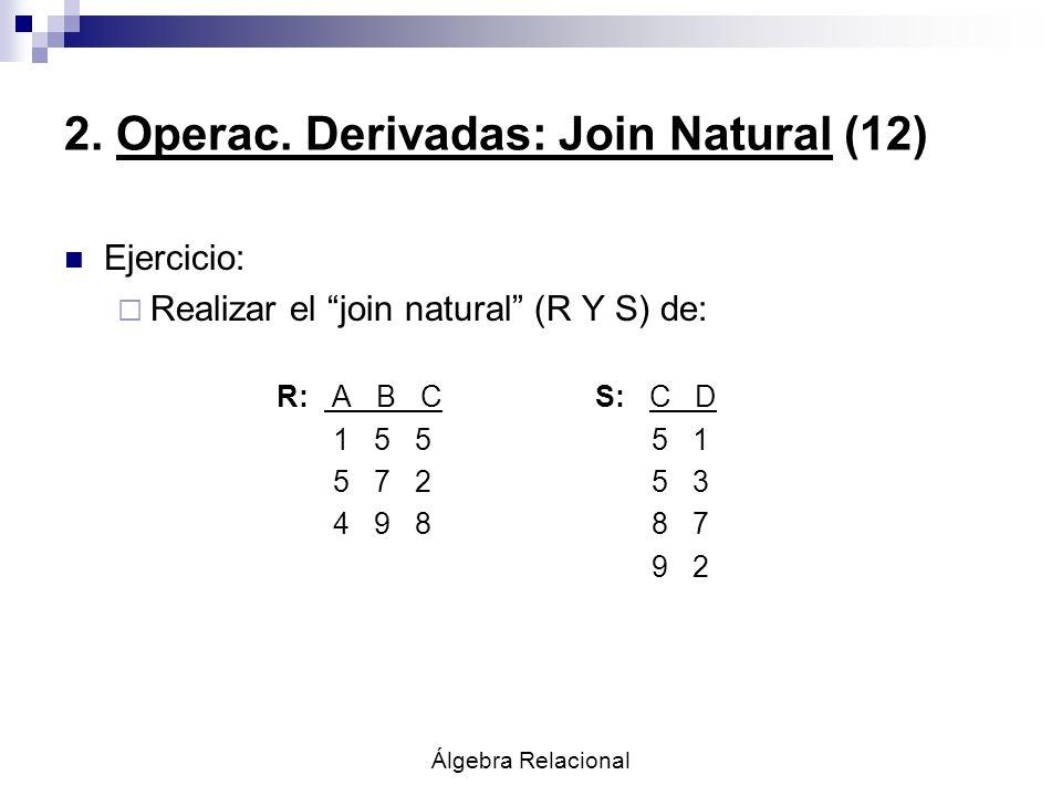 Álgebra Relacional 2. Operac. Derivadas: Join Natural (12) Ejercicio: Realizar el join natural (R Y S) de: R: A B CS: C D 1 5 5 5 1 5 7 2 5 3 4 9 8 8