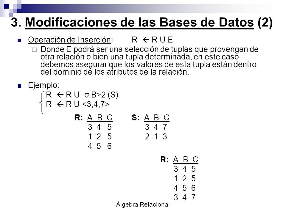 Álgebra Relacional 3. Modificaciones de las Bases de Datos (2) Operación de Inserción:R R U E Donde E podrá ser una selección de tuplas que provengan