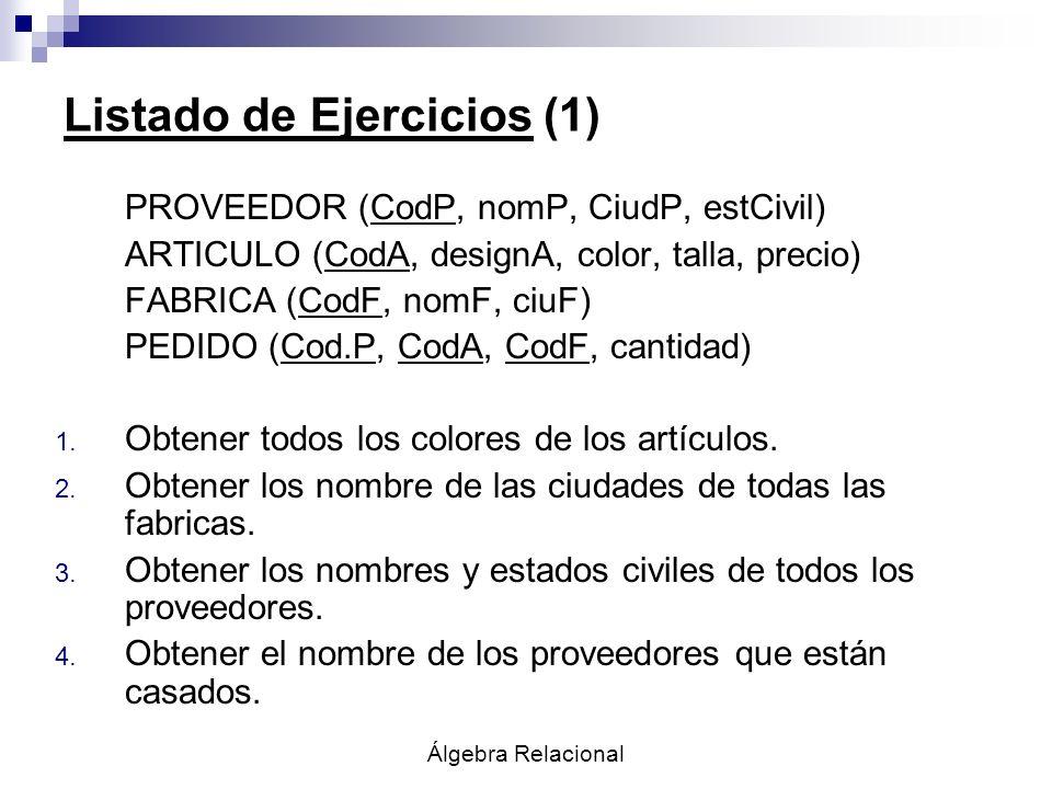 Álgebra Relacional Listado de Ejercicios (1) PROVEEDOR (CodP, nomP, CiudP, estCivil) ARTICULO (CodA, designA, color, talla, precio) FABRICA (CodF, nom