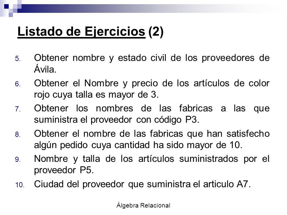 Álgebra Relacional Listado de Ejercicios (2) 5. Obtener nombre y estado civil de los proveedores de Ávila. 6. Obtener el Nombre y precio de los artícu