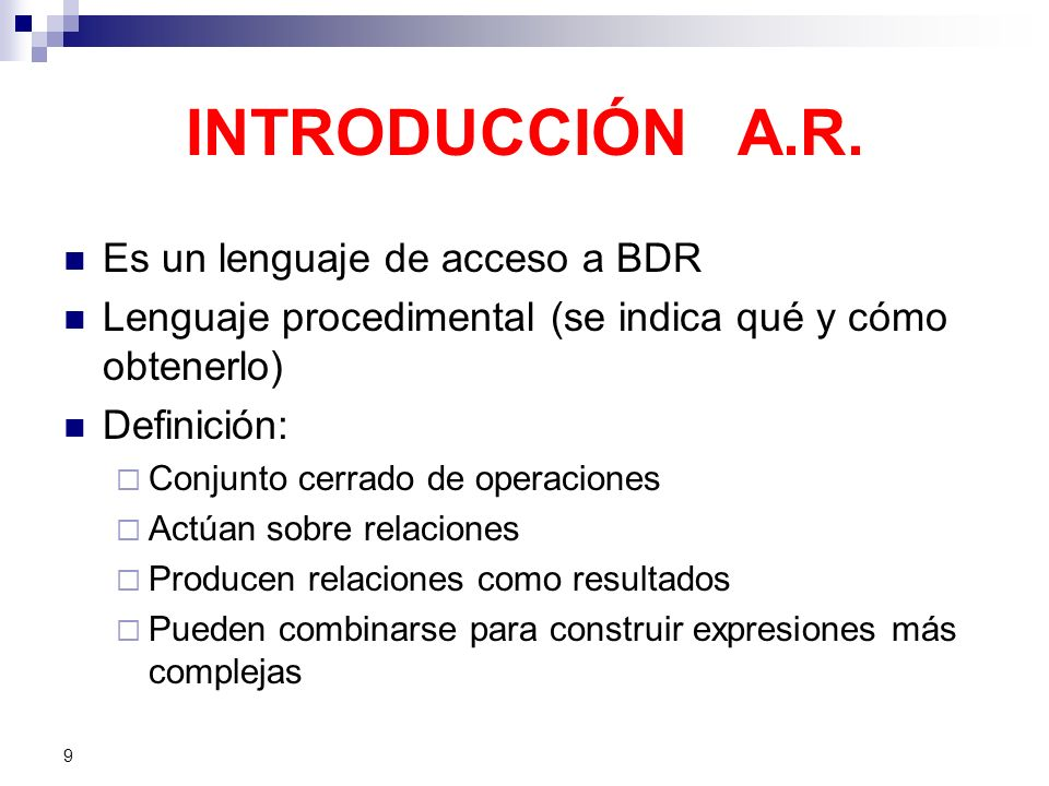 9 INTRODUCCIÓN A.R. Es un lenguaje de acceso a BDR Lenguaje procedimental (se indica qué y cómo obtenerlo) Definición: Conjunto cerrado de operaciones