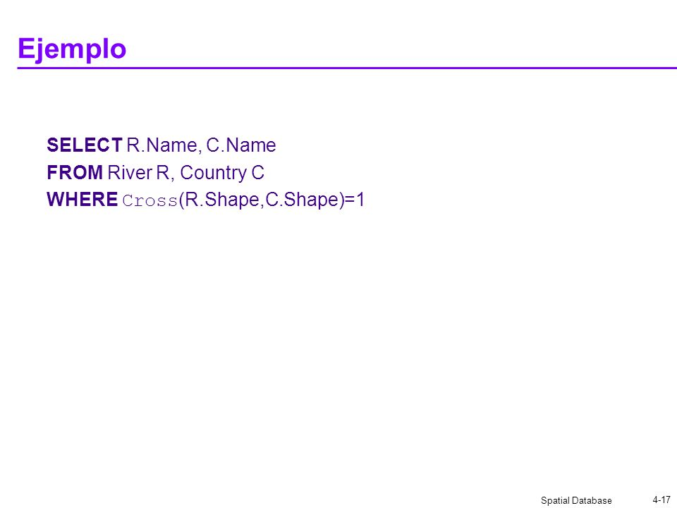 Spatial Database 4-17 Ejemplo SELECT R.Name, C.Name FROM River R, Country C WHERE Cross (R.Shape,C.Shape)=1