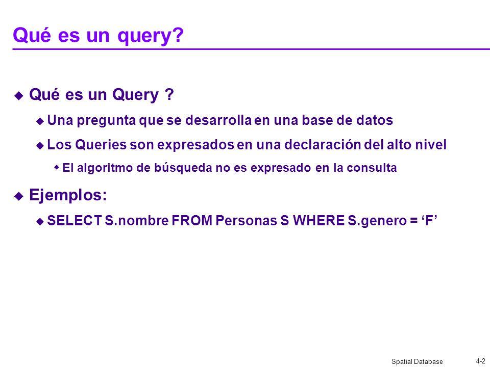 Spatial Database 4-2 Qué es un query? Qué es un Query ? Una pregunta que se desarrolla en una base de datos Los Queries son expresados en una declarac