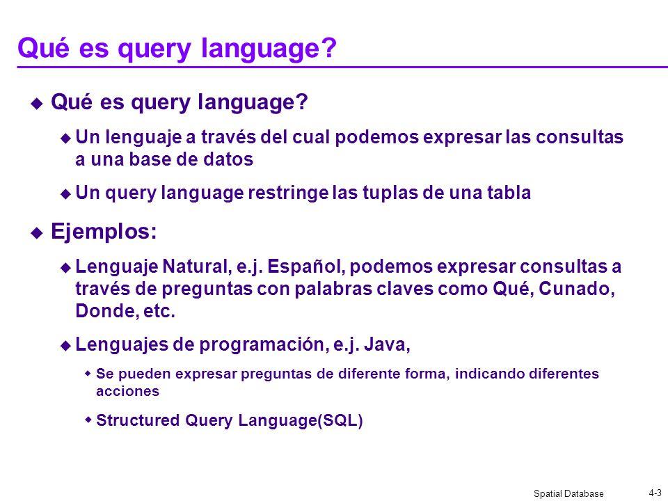 Spatial Database 4-3 Qué es query language? Un lenguaje a través del cual podemos expresar las consultas a una base de datos Un query language restrin