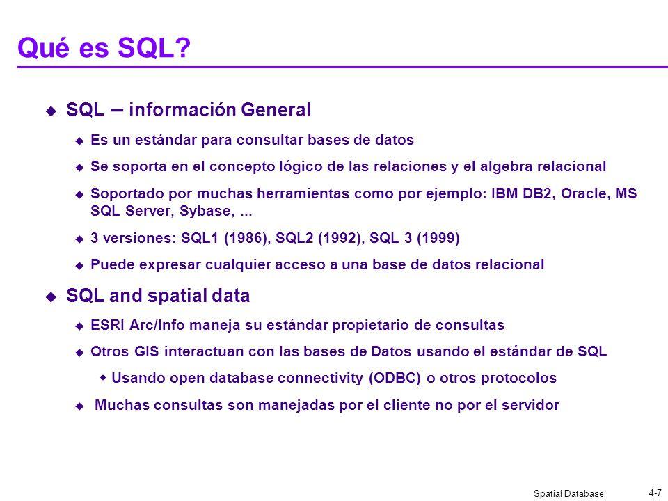 Spatial Database 4-7 Qué es SQL? SQL – información General Es un estándar para consultar bases de datos Se soporta en el concepto lógico de las relaci