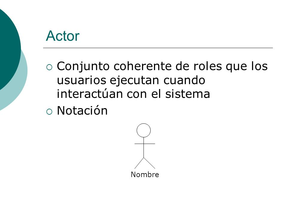Actor Conjunto coherente de roles que los usuarios ejecutan cuando interactúan con el sistema Notación Nombre