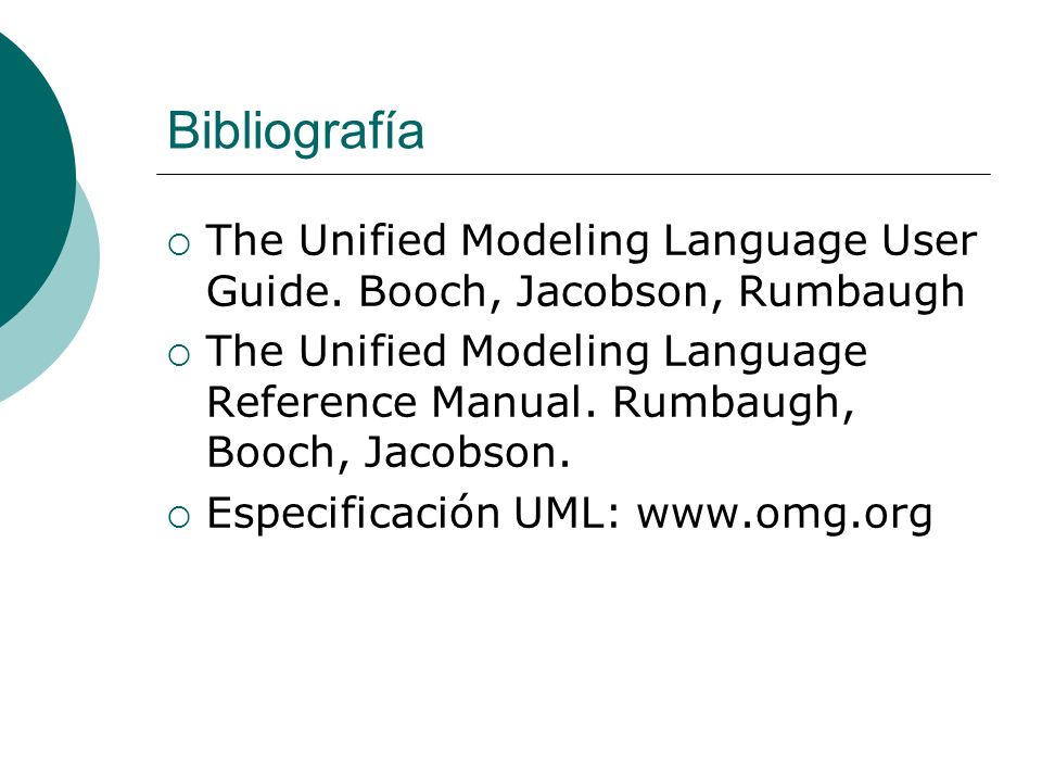 Bibliografía The Unified Modeling Language User Guide. Booch, Jacobson, Rumbaugh The Unified Modeling Language Reference Manual. Rumbaugh, Booch, Jaco