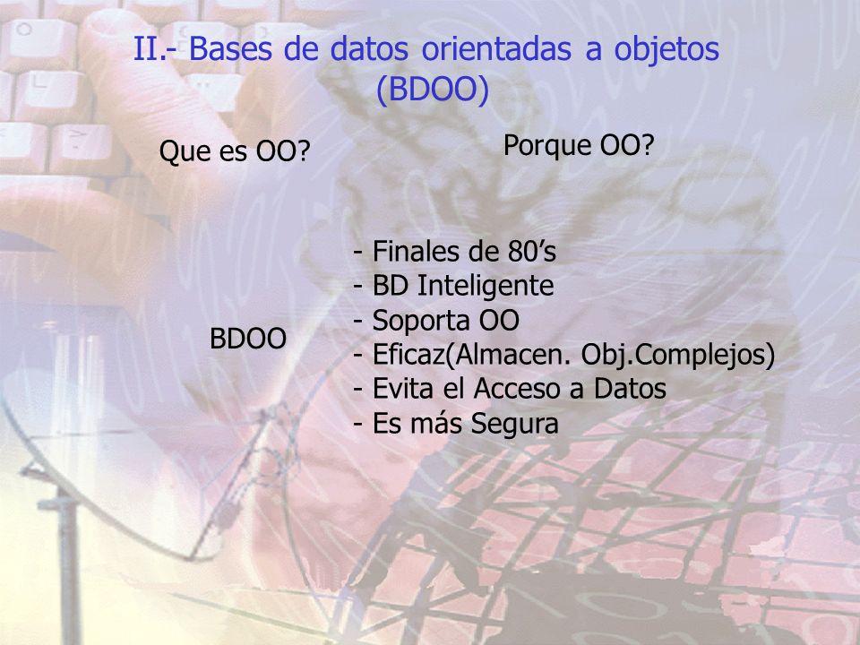 II.- Bases de datos orientadas a objetos (BDOO) Que es OO? Porque OO? BDOO - Finales de 80s - BD Inteligente - Soporta OO - Eficaz(Almacen. Obj.Comple