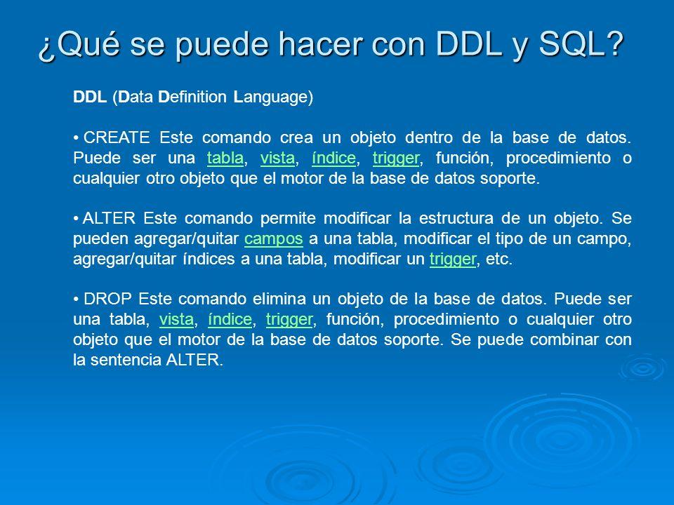 ¿Qué se puede hacer con DDL y SQL? DDL (Data Definition Language) CREATE Este comando crea un objeto dentro de la base de datos. Puede ser una tabla,
