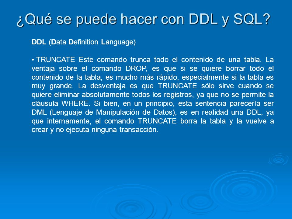 ¿Qué se puede hacer con DDL y SQL? DDL (Data Definition Language) TRUNCATE Este comando trunca todo el contenido de una tabla. La ventaja sobre el com