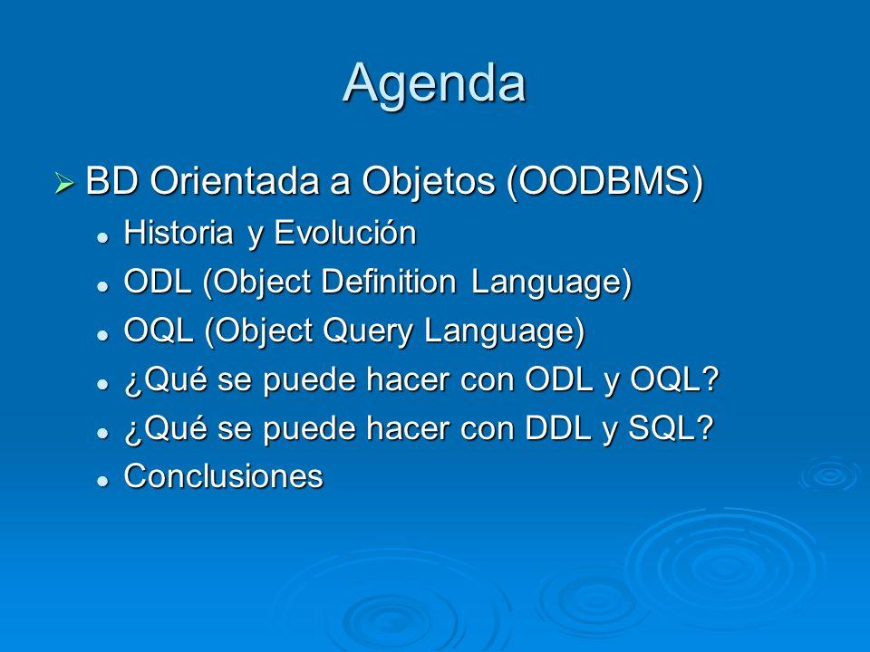 Agenda BD Orientada a Objetos (OODBMS) BD Orientada a Objetos (OODBMS) Historia y Evolución Historia y Evolución ODL (Object Definition Language) ODL