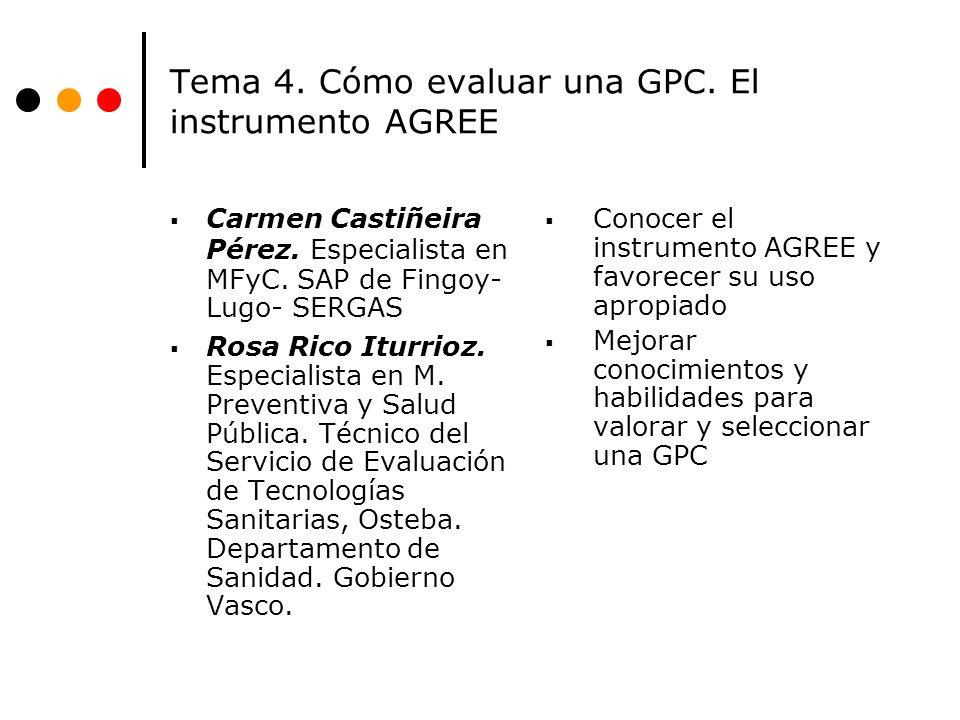 Tema 4. Cómo evaluar una GPC. El instrumento AGREE Carmen Castiñeira Pérez. Especialista en MFyC. SAP de Fingoy- Lugo- SERGAS Rosa Rico Iturrioz. Espe